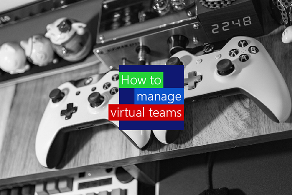 How to manage virtual teams, best practices and tips for managing dispersed teams