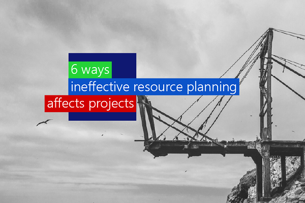 6 ways ineffective resource planning affects projects