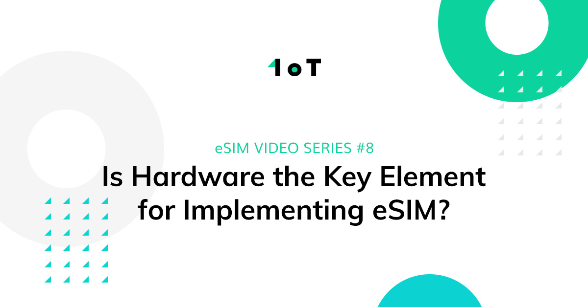 Article cover image for eSIM VIDEO SERIES #8: Is Hardware the Key Element for Implementing eSIM?