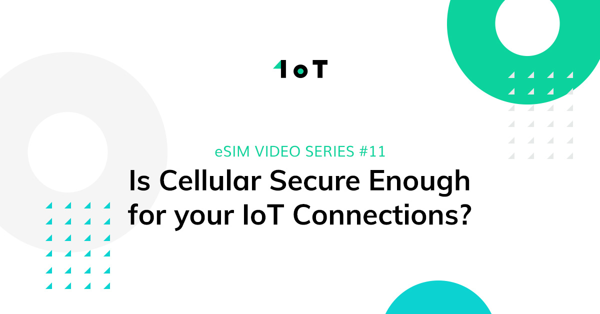 Article cover image for eSIM VIDEO SERIES #11: Is Cellular Secure Enough for your IoT Connections?
